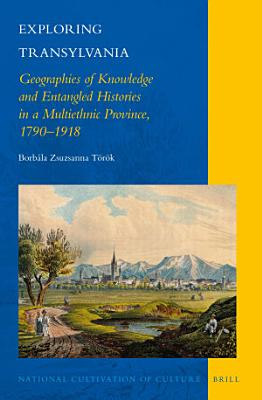 Exploring Transylvania  Geographies of Knowledge and Entangled Histories in a Multiethnic Province  1790   1918 PDF