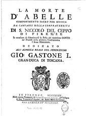 La morte d'Abelle componimento sacro per musica da cantarsi nella Confraternita di s. Niccolò del Ceppo di Firenze ... /[Pietro Metastasio]