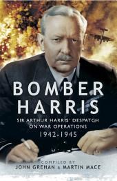 Bomber Harris: Sir Arthur Harris' Despatches on War Operations 1942-1945