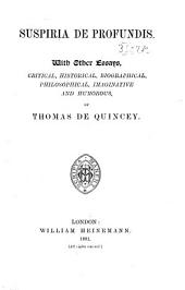 The Posthumous Works of Thomas De Quincey: Suspiria de profundis, with other essays, critical, historical, biographical, philosophical, imaginative and humorous