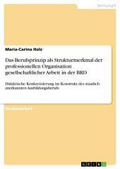 Das Berufsprinzip als Strukturmerkmal der professionellen Organisation gesellschaftlicher Arbeit in der BRD: Didaktische Konkretisierung im Konstrukt des staatlich anerkannten Ausbildungsberufs