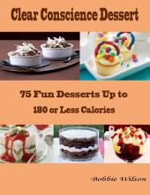 Clear Conscience Dessert : 75 Fun Desserts Up to 180 or Less Calories