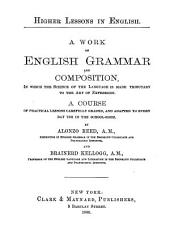 Higher Lessons in English: A Work on English Grammar and Composition, in which the Science of the Language is Made Tributary to the Art of Expression. A Course of Practical Lessons Carefully Graded, and Adapted to Every Day Use in the Schoolroom