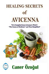 """Healing Secrets of Avicenna: It Is Compiled from Avicenna's Work, """"The Canon of Medicine"""" and Then Simplified"""