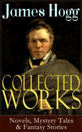 Collected Works of James Hogg: Novels, Scottish Mystery Tales & Fantasy Stories: Scottish Classics: The Private Memoirs and Confessions of a Justified Sinner, The Three Perils of Man, The Brownie of Bodsbeck, The Shepherd's Calendar and Other Tales