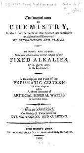 Conversations on Chemistry: In which the Elements of that Science are Familiarly Explained and Illustrated by Experiments and Plates : to which are Added, Some Late Discoveries on the Subject of the Fixed Alkalies