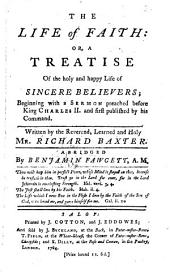 The Life of Faith: Or, a Treatise of the Holy and Happy Life of Sincere Believers; Beginning with a Sermon Preached Before King Charles II. ... Written by the Reverend, Learned and Holy Mr. Richard Baxter. Abridged by Benjamin Fawcett, A.M.