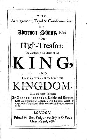 The Arraignment  Tryal condemnation of Algernon Sidney  Esq  for High Treason  For Conspiring the Death of the King  and Intending to Raise a Rebellion in this Kingdom  Etc PDF