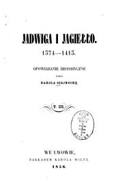 Jadwiga i Jagiełło: 1374 - 1413. Opowiadanie historyczne przez Karola Szajnochę, Tom 3