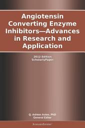 Angiotensin Converting Enzyme Inhibitors—Advances in Research and Application: 2012 Edition: ScholarlyPaper