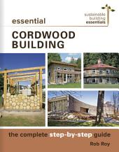 Essential Cordwood Building: The Complete Step-by-Step Guide