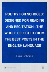 Poetry for Schools: Designed for Reading and Recitation : the Whole Selected from the Best Poets in the English Language