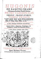 Hugonis De Sancto Charo ... Tomus primus [-octavus] ... Opus admirabile omnibus concionatoribus, ac sacrae theologiae professoribus pernecessarium: in quo declarantur sensus omnes, litteralis scilicet, allegoricus, tropologicus, & anagogicus, maxima cum studentium utilitate: Tomus primus in libros Genesis, Exodi, Levitici, Numeri, Deuteronomii, Josue, Judicum, Ruth, Regum 4. Paralipomenon 2. Esdrae 4. Tobiae, Judith, Esther, & Job, Volume 1