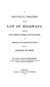 A Practical Treatise on the Law of Highways: Including Ways, Bridges, Turnpikes, and Plank Roads, at Common Law and Under the Statutes: with an Appendix of Forms