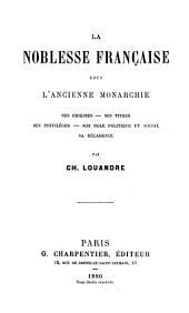 La noblesse française sous l'ancienne monarchie: ses origines, ses titres, ses privilèges, son role politique et social, sa décadence