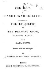 The Book of Fashionable Life: comprising the etiquette of the drawing room, dining room and ball room. By a member of the Royal Household