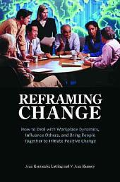 Reframing Change: How to Deal with Workplace Dynamics, Influence Others, and Bring People Together to Initiate Positive Change