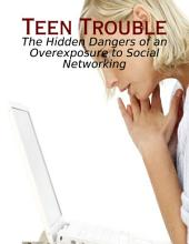 Teen Trouble - The Hidden Dangers of an Overexposure to Social Networking
