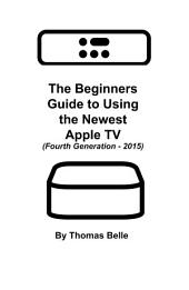 The Beginners Guide to Using the Newest Apple TV (Fourth Generation - 2015):: The Unofficial Guide to Using Siri, the Touch Surface Remote, and More