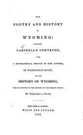 The Poetry and History of Wyoming: Containing Campbell's Gertrude, with a Biographical Sketch of the Author by Washington Irving and the History of Wyoming, from Its Discovery to the Beginning of the Present Century by W. L. Stone. [With Plates.]