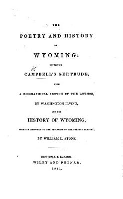 The Poetry and History of Wyoming  Containing Campbell s Gertrude  with a Biographical Sketch of the Author by Washington Irving and the History of Wyoming  from Its Discovery to the Beginning of the Present Century by W  L  Stone   With Plates   PDF
