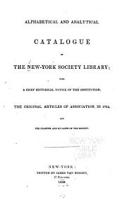 Alphabetical and Analytical Catalogue of the New York Society Library: With a Brief Historical Notice of the Institution, the Original Articles of Association in 1754 and the Charter and By-laws of the Society