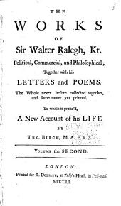 The Works of Sir Walter Ralegh: Kt. Political, Commercial, and Philosophical; Together with His Letters and Poems. The Whole Never Before Collected Together, and Some Never Yet Printed. To which is Prefix'd, a New Account of His Life by Tho. Birch, Volume 2