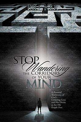 Stop Wandering the Corridors of Your Mind  A Personal Testimony of God s Unfailing Love and His Desire to Set His People Free PDF
