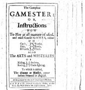The Compleat Gamester: Or, Instructions how to Play at All Manner of Usual and Most Gentile Games, Either on Cards, Dice, Billiards, Trucks, Bowls, Chess. Also the Arts and Misteries of Riding, Racing, Archery, Cock-fighting. To which is Added, the Game of Basset, ...