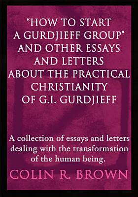 How to Start a Gurdjieff Group and Other Essays and Letters About the Practical Christianity of G I  Gurdjieff PDF
