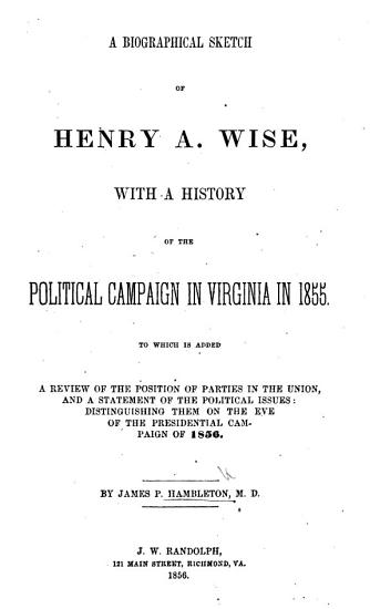 A biographical sketch of H  A  Wise  with a history of the political campaign in Virginia in 1855  etc PDF