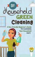 DIY Household Green Cleaning   A Eco Friendly Beginner s Guide To Cleaning Your Household FAST  PDF