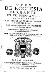 Opus de Ecclesia purgante, et triumphante. Elaboratum a fr. Felice Antonio Guarnieri de Monte Regali ... pro instructione, et commoditate tyronum suæ religionis