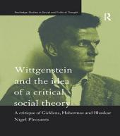 Wittgenstein and the Idea of a Critical Social Theory: A Critique of Giddens, Habermas and Bhaskar