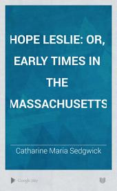 Hope Leslie: Or, Early Times in the Massachusetts, Volume 1