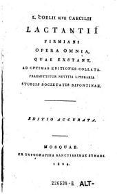 L. Coelii sivi Caecilii Lactantii Firmiani opera omnia, quae exstant, ad optimas editiones collata (etc.) Ed. accurata