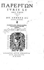 Parergon Iuris libri tres priores DN. Andrea Alciato autore, cum singulorum capitum argumentis, ac uocabulorum rerum, autoritatum, et locorum indice locupletissimo