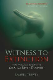 Witness to Extinction: How we Failed to Save the Yangtze River Dolphin