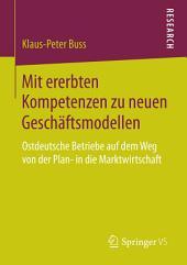 Mit ererbten Kompetenzen zu neuen Geschäftsmodellen: Ostdeutsche Betriebe auf dem Weg von der Plan- in die Marktwirtschaft