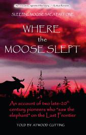 """Where the Moose Slept: An account of two late 20th century pioneers who """"saw the elephant"""" on the Last Frontier"""