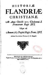Historiae Flandriae Christianae : ab Anno Christi 500 Clodovaei I Francorum Regis XVI usque ad annum 767 Pepini Regis Franc. XVI auctore Oliverio Vredio