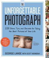 The Unforgettable Photograph: How to Take Great Pictures of the People and Things You Love