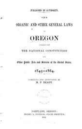 The Organic and Other General Laws of Oregon: Together with the National Constitution and Other Public Acts and Statutes of the United States. 1845-1864