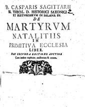 B. Casparis Sagittarii ... De martyrum natalitiis in primitiva ecclesia liber