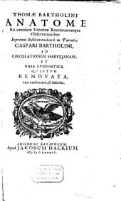 Thomae Bartholini Anatome ex omnium veterum recentiorumque observationibus inprimis institutionibus b.m. parentis Caspari Bartholini, ad circulationem Harvejanam, et vasa lymphatica quintum renovata: Volume 1