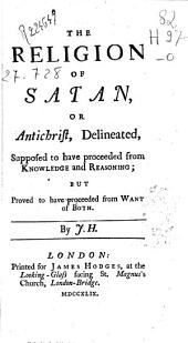The Religion of Satan, Or Antichrist, Delineated, Supposed to Have Proceeded from Knowledge and Reasoning: But Proved to Have Proceeded from Want of Both