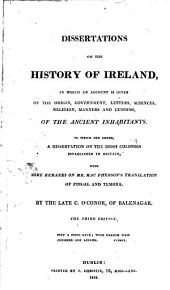 Dissertations on the History of Ireland: In which an Account is Given of the Origin, Government, Letters, Sciences, Religion, Manners and Customs, of the Ancient Inhabitants. To which are Added, a Dissertation on the Irish Colonies Established in Britain, with Some Remards on Mr. MacPherson's Translation of Fingal and Temora