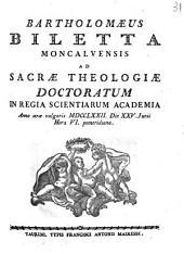 Bartholomæus Biletta Moncalvensis ad sacræ theologiæ doctoratum in Regia Scientiarum Academia anno æræ vulgaris 1772. die 25. Junii hora 6. pomeridiana