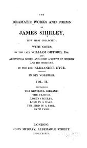 The Dramatic Works and Poems of James Shirley, Now First Collected: The grateful servant. The traitor. Love's cruelty. Love in a maze. The bird in a cage. Hyde Park