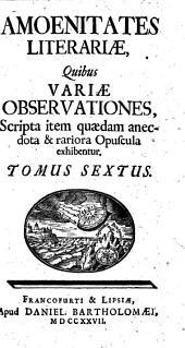 Amoenitates literariae, quibus variae observationes, scripta item quaedam anectota et rariora opuscula exhibentur: Tomus sextus, Volume 6